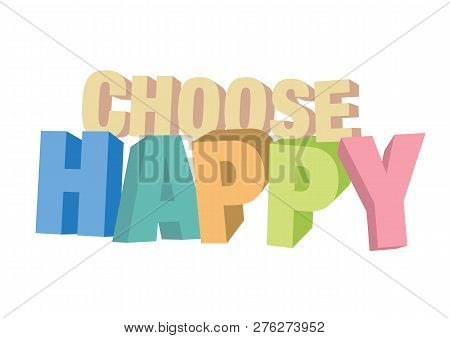 Vector Isolated Illustration Of A Typography 3d Phase Choose Happy With Stylish Colours. Motivationa