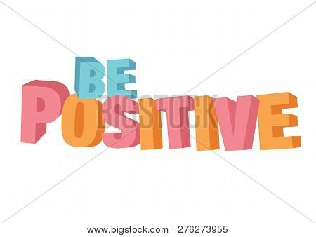 Vector Isolated Illustration Of A Typography 3d Phase Be Positive With Stylish Colours. Motivational