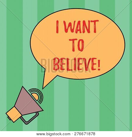 Writing note showing I Want To Believe. Business photo showcasing Eager of being faithful positive motivation inspirational Oval Outlined Speech Bubble Text Balloon Megaphone with Sound icon. poster