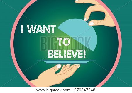 Word writing text I Want To Believe. Business concept for Eager of being faithful positive motivation inspirational Hu analysis Hands Serving Tray Platter and Lifting the Lid inside Color Circle. poster