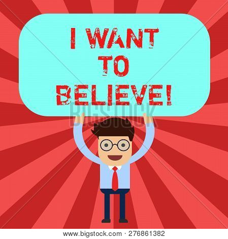 Handwriting text I Want To Believe. Concept meaning Eager of being faithful positive motivation inspirational Man Standing Holding Above his Head Blank Rectangular Colored Board. poster