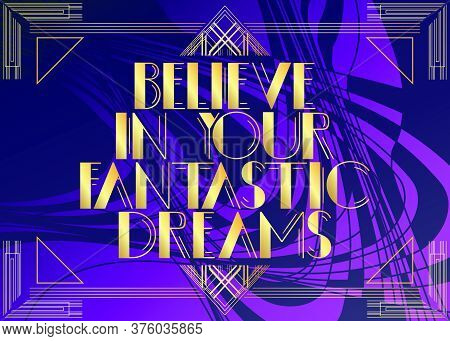 Art Deco Believe In Your Fantastic Dreams Text. Decorative Greeting Card, Sign With Vintage Letters.