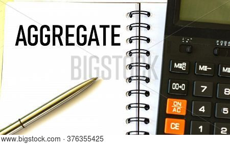Aggregate Word In A Notebook With A Pen And Calculator.