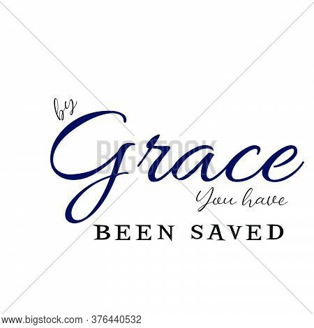 By Grace You Have Been Saved,  Christian Quote, Typography For Print Or Use As Poster, Card, Flyer O