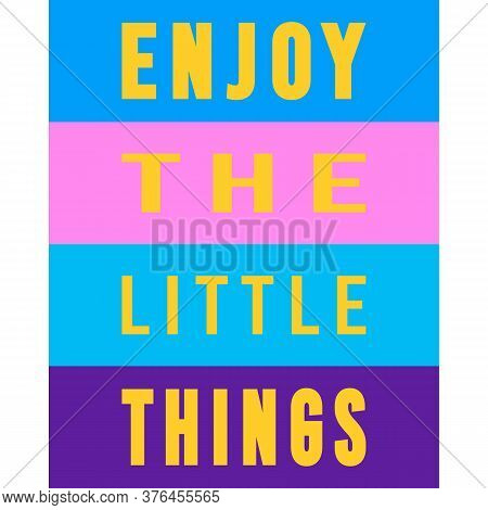 Enjoy The Little Things. Inspirational Quote. Trendy Graphic Style. Motivation Saying. Typography Ar