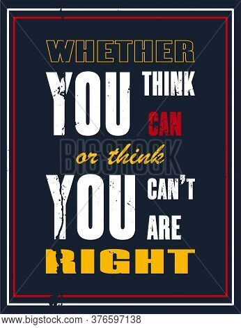 Inspiring Motivation Quote With Text Whether You Think You Can Or Think You Can Not You Are Right.
