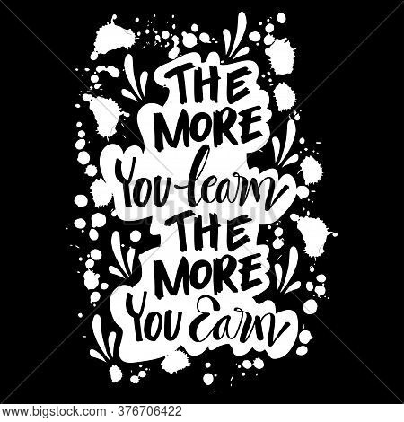 The More You Learn The More You Earn. Inspiring  Motivation Quote.
