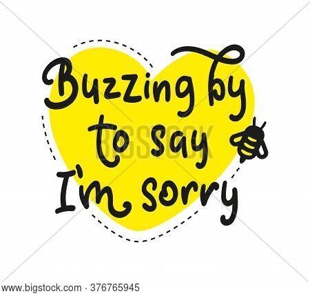 Buzzing By To Say I Am Sorry, Black Text With Yellow Heart And Bee.