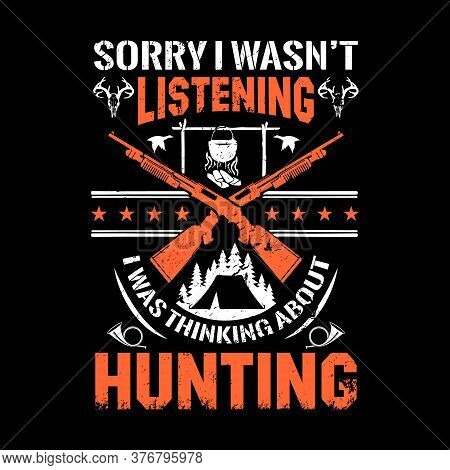 Hunting Quote Design - Sorry I Wasn't Listening I Was Thinking About Hunting -hunting T Shirt Design