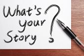 """ Whats Your Story"" Concept written on white paper with black ballpen aside. poster"