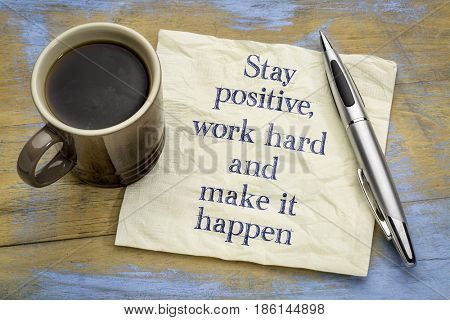 Stay positive, work hard and make it happen - motivational handwriting on a napkin with a cup of coffee