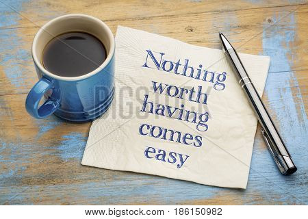 Nothing worth having comes easy - inspirational handwriting on a napkin with a cup of espresso coffee