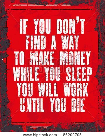 Inspiring motivation quote with text If You do Not Find a Way To Make Money While You Sleep You Will Work Until You Die. Vector typography poster design concept. Distressed old metal sign texture.
