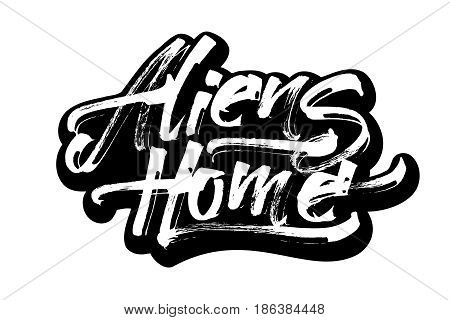 Aliens Home. Modern Calligraphy Hand Lettering for Silk Screen Printing