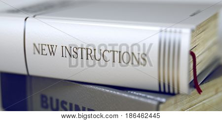 New Instructions - Business Book Title. New Instructions - Leather-bound Book in the Stack. Closeup. Business - Book Title. New Instructions. Blurred Image with Selective focus. 3D Illustration.