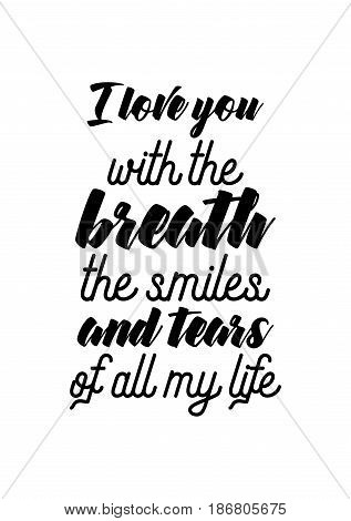 Handwritten lettering positive quote about love to valentines day. I love you with the breath, the smiles and tears of all my life.