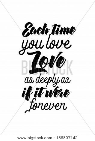 Handwritten lettering positive quote about love to valentines day. Each time you love, love as deeply as if it were forever.