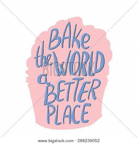 Bake The Wrold A Better Place Hand Lettering On Pink Cupcake Silhoutte. Vector Illustration Isolated