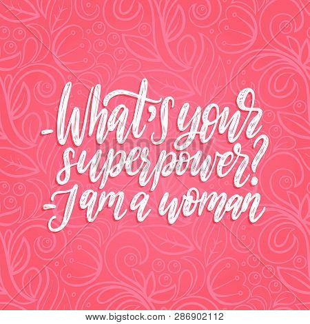 What Is Your Superpower. I Am A Woman Hand Lettering. International Womens Day Poster. Vector Callig