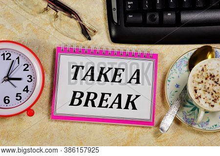 Break Time - A Text Message In The Planning Notepad On The Background Of The Clock. Take A Break To