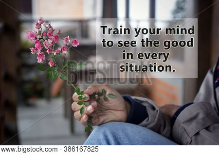 Inspirational Words - Train Your Mind To See The Good In Every Situation. Self Improvement And Motiv