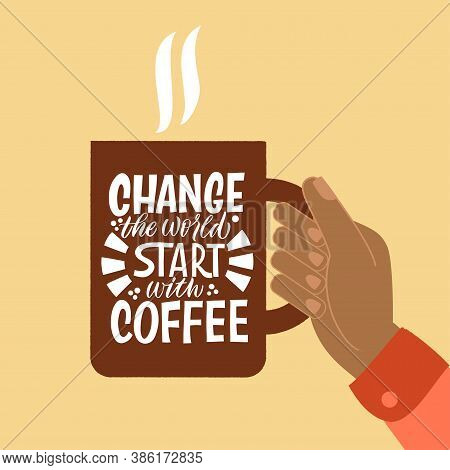 Change The World Start With Coffee. Mug In Hand And The Phrase Lettering About Coffee. Graphic Desig
