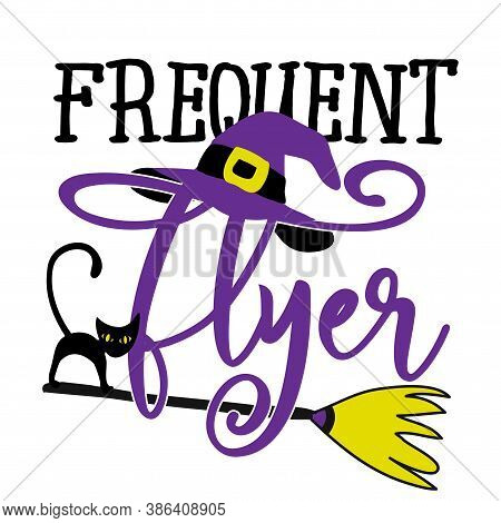 Frequent Flyer - Halloween Quote On White Background With Broom, Black Cat And Witch Hat. Good For T