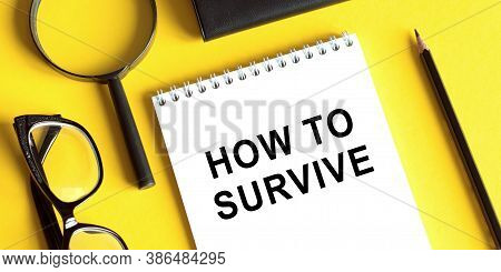 Notebook With Tools And Notes With Text How To Survive. Business Startup Surviving Concept. Epidemic
