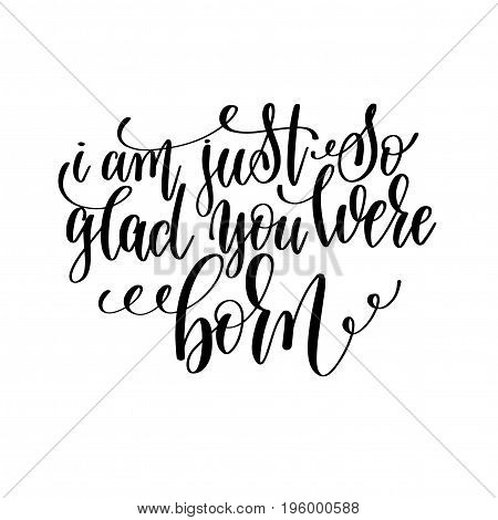 i am just so glad you were born black and white hand lettering inscription motivation and inspiration quote, calligraphy vector illustration
