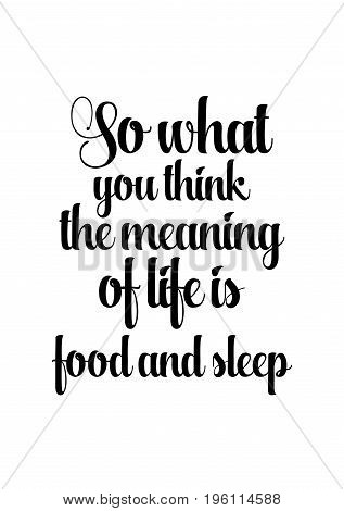 Quote food calligraphy style. Hand lettering design element. Inspirational quote: So what you think the meaning of life is food and sleep.