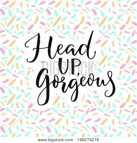 Head up, gorgeous. Inspiration quote for blog, social media and wall art.
