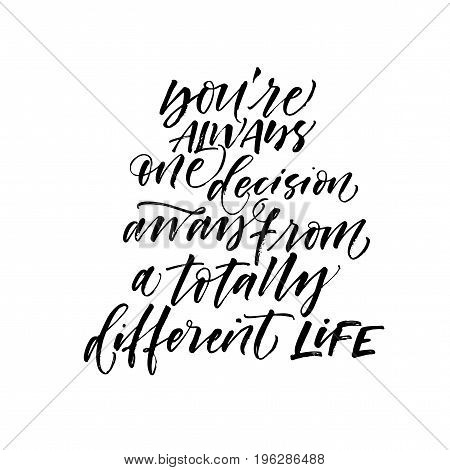 You are always one decision away from a totally different life phrase. Ink illustration. Modern brush calligraphy. Isolated on white background.
