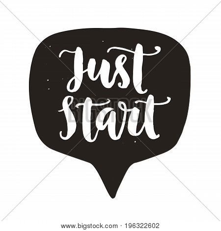 Just start. Motivational hand written lettering in speech bubble, isolated on white. Inspirational poster. Typographic background. Tee shirt print. Vector illustration