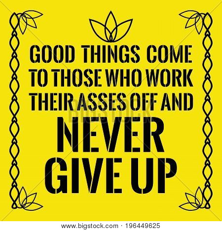 Motivational quote. Good things come to those who work their asses off and never give up. On yellow background.