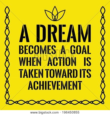 Motivational quote. A dream becomes a goal when action is taken toward its achievement. On yellow background.