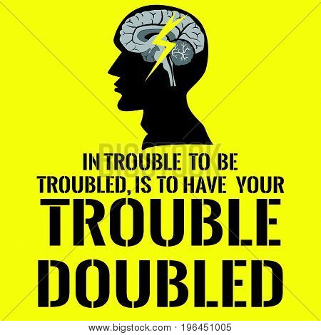 Motivational quote with picture human head. In trouble to be troubled, Is to have your trouble doubled. On yellow background.