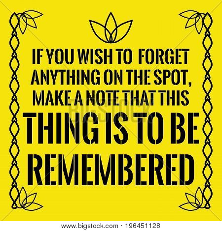 Motivational quote. If you wish to forget anything on the spot, make a note that this thing is to be remembered. On yellow background.