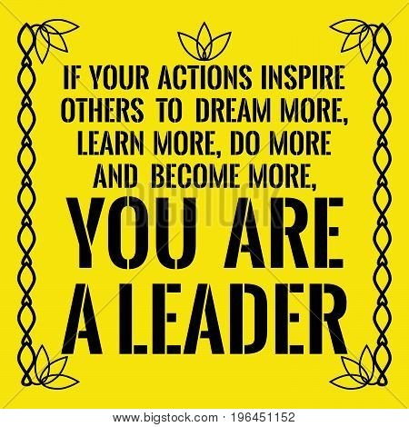Motivational quote. If your actions inspire others to dream more, learn more, do more and become more, you are a leader. On yellow background.