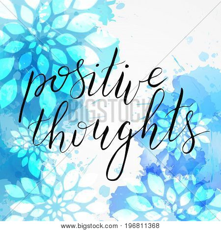Background with watercolor imitation and abstract florals. Positive thoughts handwritten modern calligraphy message. Blue colored.