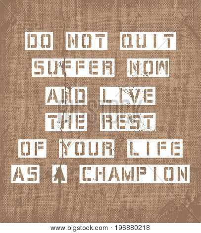 Inspiring motivation quote with text Do Not Quit Suffer Now And Live The Rest Of Your Life As a Champion. Vector typography poster and t-shirt design. Distressed canvas texture.