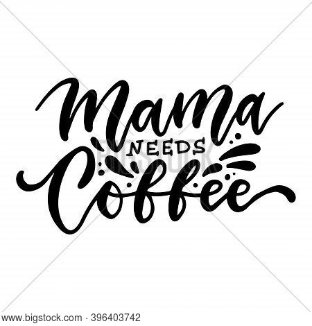 Mama Needs Coffee - Ink Hand Written Lettering. Modern Brush Calligraphy. Inspiration Graphic Design