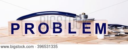 The Word Problem Is Written On Wooden Cubes Near A Stethoscope On A Wooden Background. Medical Conce