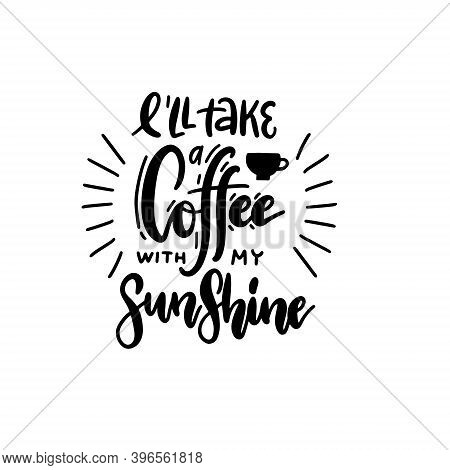 Ill Take A Coffee With My Sunshine - Lettering Quote. Hand Drawn Text For Cafe And Restaurant. Inscr