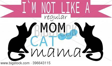 I Am Not Like A Regular Mom Cat I Am Cat Mama On The White Background. Vector Illustration