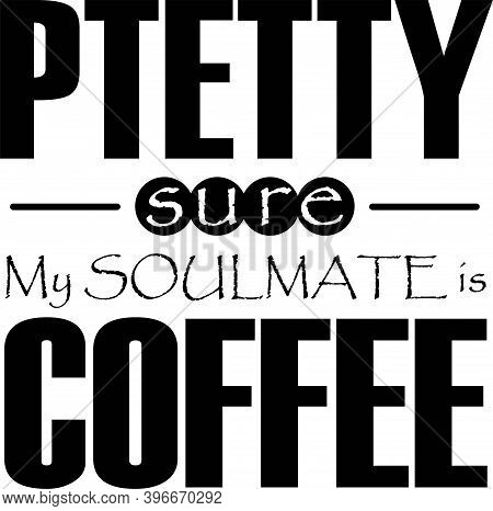 Pretty Sure My Soulmate Is Coffee On The White Background. Vector Illustration