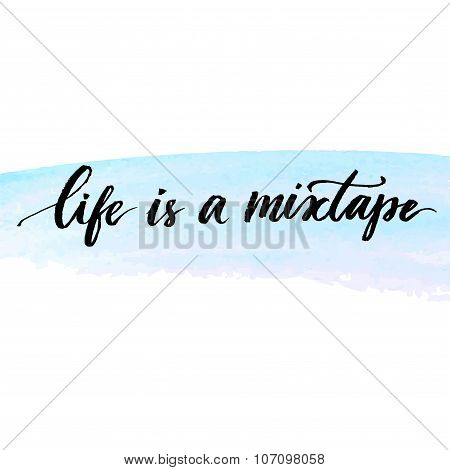 Life is a mixtape. Inspirational quote handwritten with modern calligraphy at delicate blue watercol