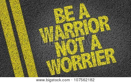 Be a Warrior Not a Worrier written on the road