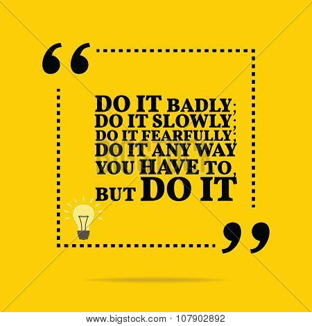 Inspirational Motivational Quote. Do It Badly; Do It Slowly; Do It Fearfully; Do It Any Way You Have