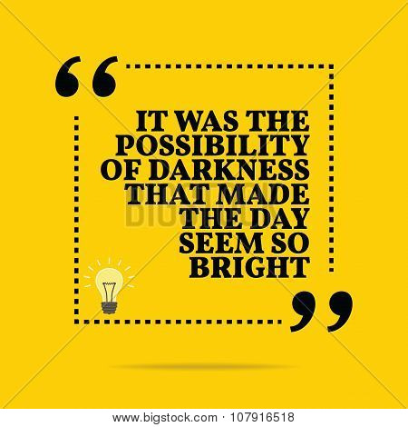 Inspirational Motivational Quote. It Was The Possibility Of Darkness That Made The Day Seem So Brigh