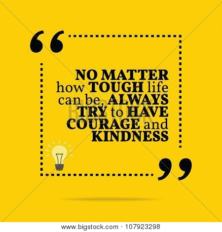 Inspirational motivational quote. No matter how tough life can be always try to have courage and kindness. Simple trendy design. poster